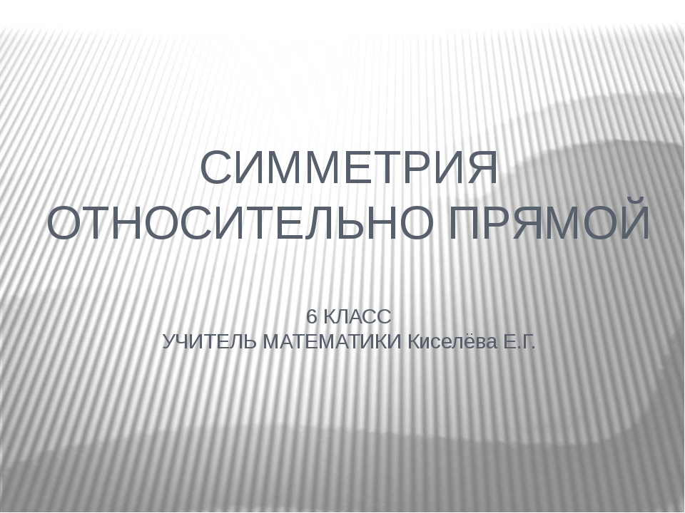 СИММЕТРИЯ ОТНОСИТЕЛЬНО ПРЯМОЙ 6 КЛАСС УЧИТЕЛЬ МАТЕМАТИКИ Киселёва Е.Г.