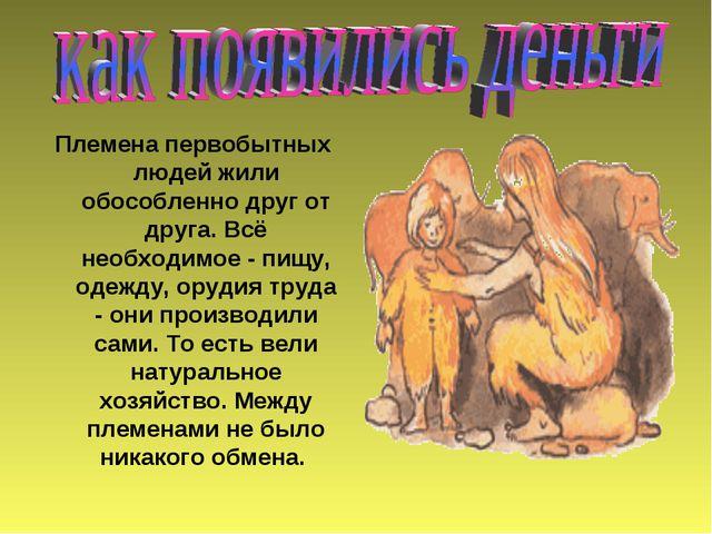 Племена первобытных людей жили обособленно друг от друга. Всё необходимое - п...