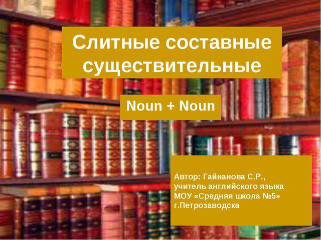 Слитные составные существительные Noun + Noun Автор: Гайнанова С.Р., учитель...