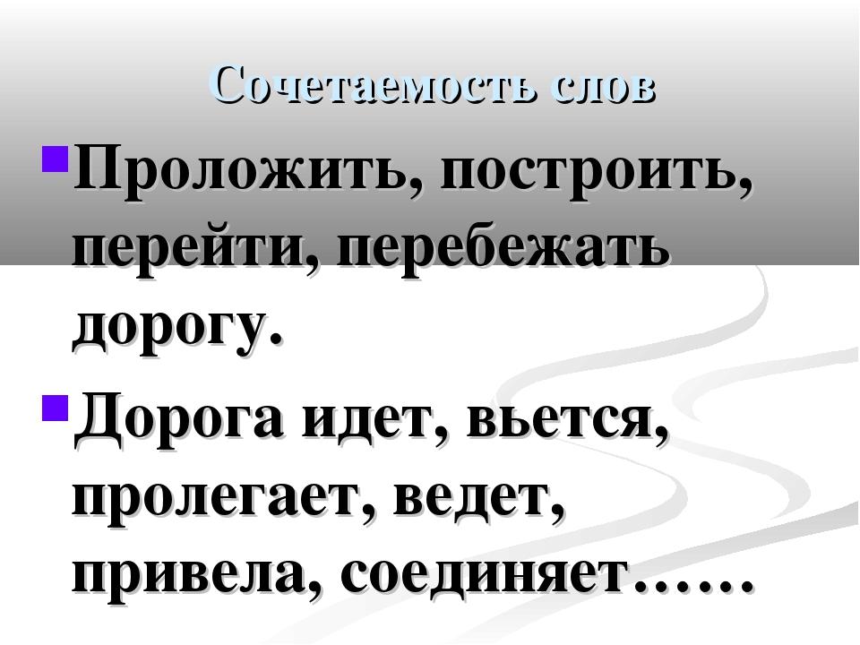 Сочетаемость слов Проложить, построить, перейти, перебежать дорогу. Дорога ид...