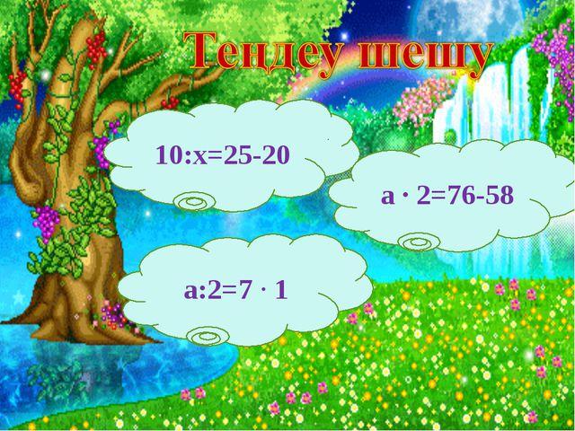 10:х=25-20 а:2=7 ∙ 1 а ∙ 2=76-58