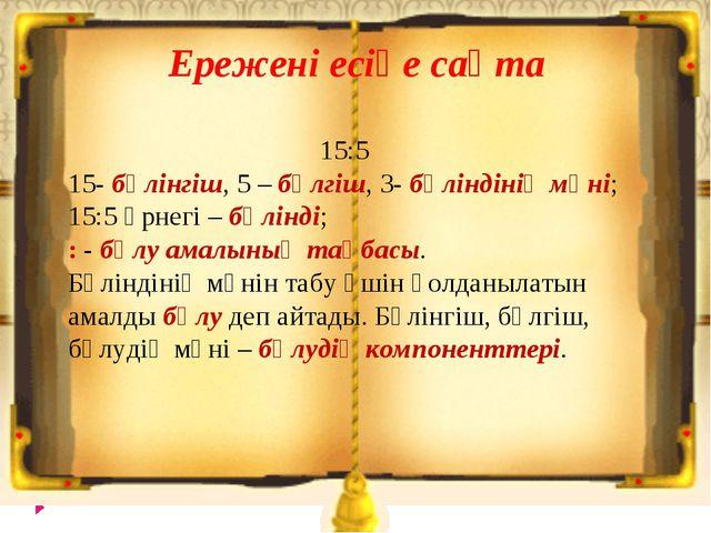 Ережені есіңе сақта 15:5 15- бөлінгіш, 5 – бөлгіш, 3- бөліндінің мәні; 15:5...