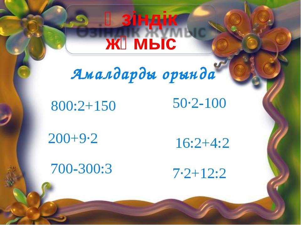 Амалдарды орында 700-300:3 200+9∙2 800:2+150 7∙2+12:2 16:2+4:2 50∙2-100