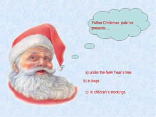 Father Christmas puts his presents … a) under the New Year`s tree b) in bags