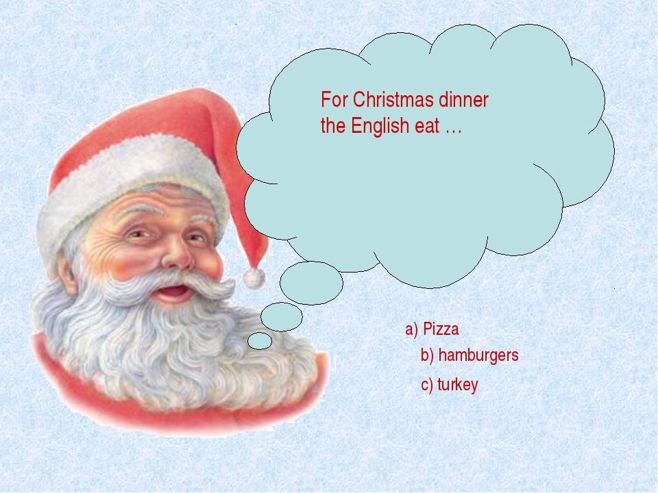 For Christmas dinner the English eat … a) Pizza b) hamburgers c) turkey