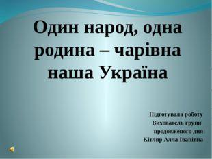 Один народ, одна родина – чарівна наша Україна Підготувала роботу Вихователь