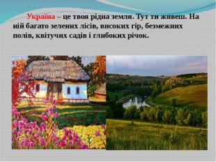 Україна – це твоя рідна земля. Тут ти живеш. На ній багато зелених лісів, ви