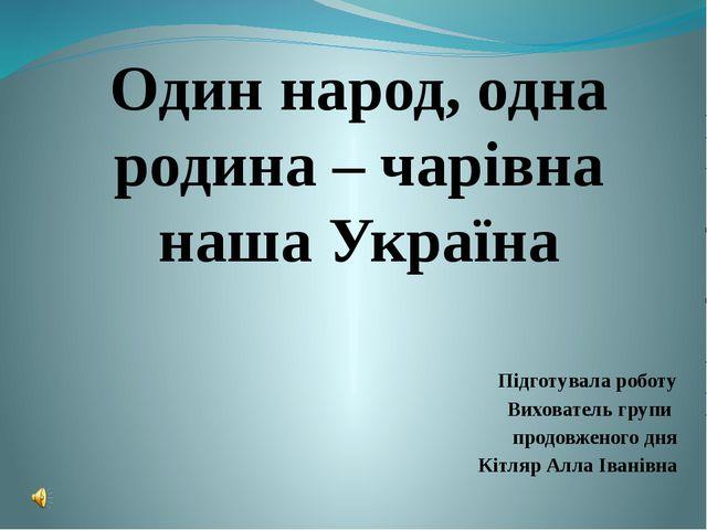 Один народ, одна родина – чарівна наша Україна Підготувала роботу Вихователь...