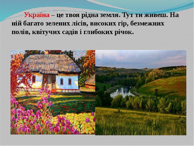 Україна – це твоя рідна земля. Тут ти живеш. На ній багато зелених лісів, ви...