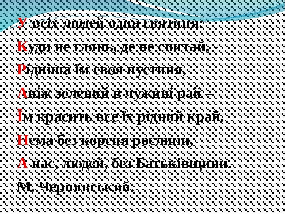 У всіх людей одна святиня: Куди не глянь, де не спитай, - Рідніша їм своя пус...