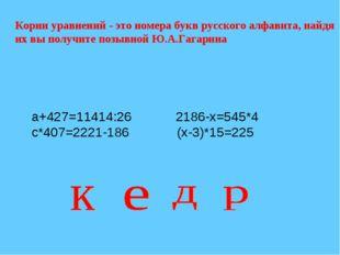 а+427=11414:26 2186-х=545*4 с*407=2221-186 (х-3)*15=225 Корни уравнений - это