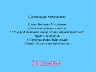 Презентацию подготовила: Кригер Наталья Михайловна учитель начальных классов