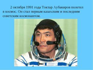 2 октября 1991 года Токтар Аубакиров полетел в космос. Он стал первым казах