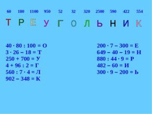 40 ∙ 80 : 100 = О200 ∙ 7 – 300 = Е 3 ∙ 26 – 18 = Т649 – 40 – 19 = Н