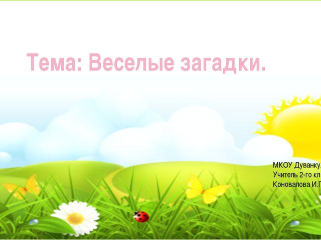 Тема: Веселые загадки. МКОУ Дуванкульская ООШ Учитель 2-го класса Коновалова...
