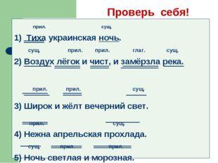 Проверь себя! прил. сущ. 1) Тиха украинская ночь. сущ. прил. прил. глаг. сущ