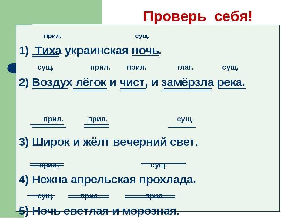 Проверь себя! прил. сущ. 1) Тиха украинская ночь. сущ. прил. прил. глаг. сущ...