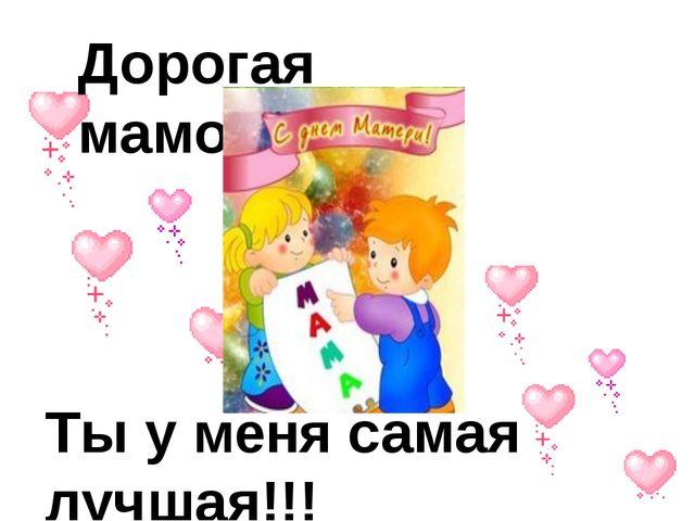 Дорогая мамочка!!! Ты у меня самая лучшая!!!