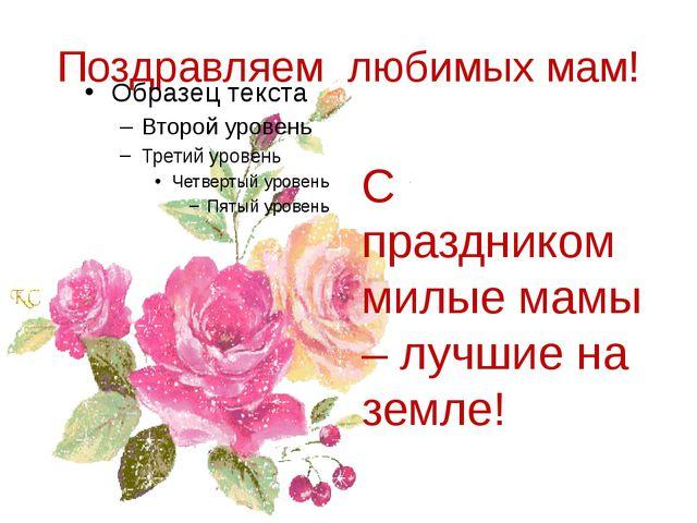 Поздравляем любимых мам! С праздником милые мамы – лучшие на земле!