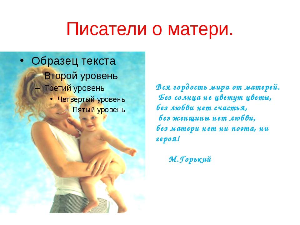 Писатели о матери. Вся гордость мира от матерей. Без солнца не цветут цветы,...