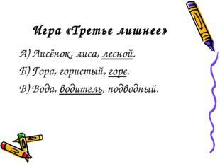 Игра «Третье лишнее» А) Лисёнок, лиса, лесной. Б) Гора, гористый, горе. В) Во