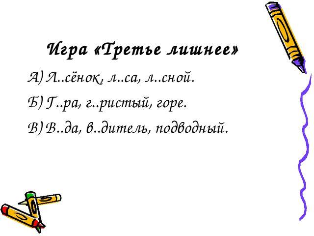 Игра «Третье лишнее» А) Л..сёнок, л..са, л..сной. Б) Г..ра, г..ристый, горе....
