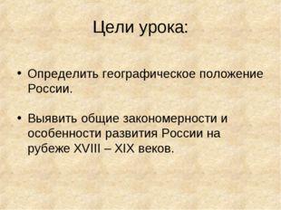 Цели урока: Определить географическое положение России. Выявить общие законом