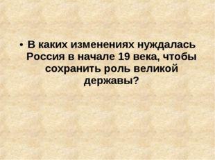 В каких изменениях нуждалась Россия в начале 19 века, чтобы сохранить роль ве
