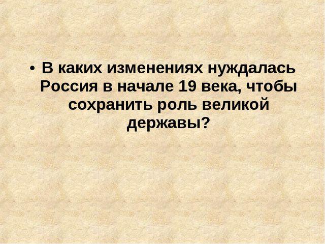 В каких изменениях нуждалась Россия в начале 19 века, чтобы сохранить роль ве...
