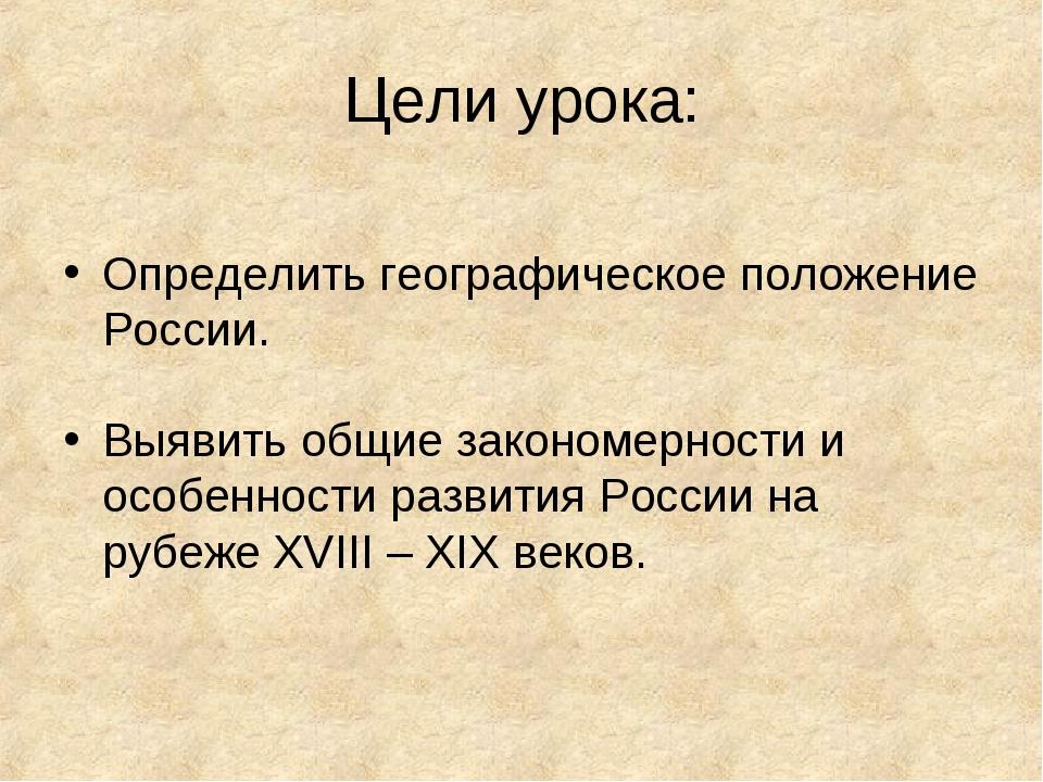 Цели урока: Определить географическое положение России. Выявить общие законом...