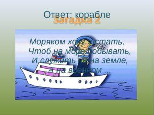Моряком хочу я стать, Чтоб на море побывать, И служить не на земле, А на воен