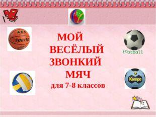 МОЙ ВЕСЁЛЫЙ ЗВОНКИЙ МЯЧ для 7-8 классов