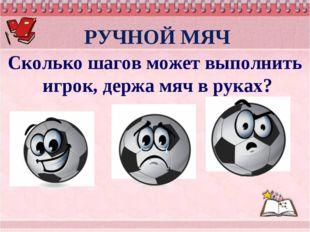 РУЧНОЙ МЯЧ Сколько шагов может выполнить игрок, держа мяч в руках? не более 1