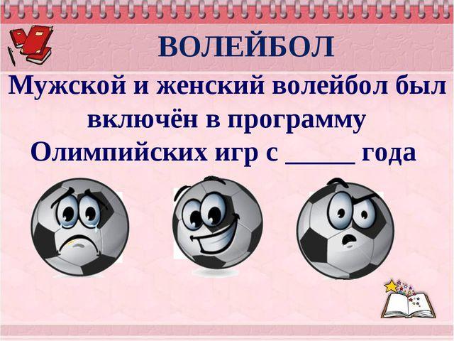 Мужской и женский волейбол был включён в программу Олимпийских игр с _____ г...