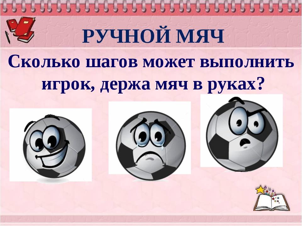 РУЧНОЙ МЯЧ Сколько шагов может выполнить игрок, держа мяч в руках? не более 1...