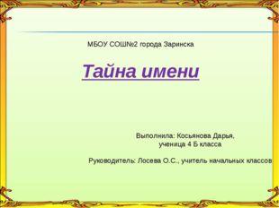 МБОУ СОШ№2 города Заринска Тайна имени Выполнила: Косьянова Дарья, ученица 4