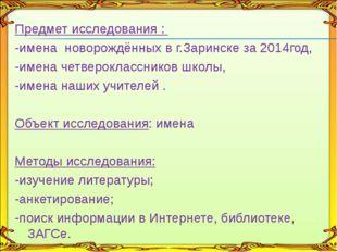 Предмет исследования : -имена новорождённых в г.Заринске за 2014год, -имена ч