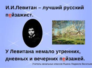 И.И.Левитан – лучший русский пейзажист. У Левитана немало утренних, дневных и