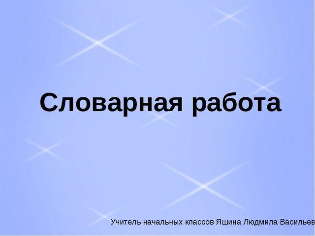 Словарная работа Учитель начальных классов Яшина Людмила Васильевна