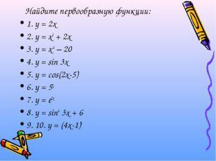 Найдите первообразную функции: 1. у = 2х 2. у = х3 + 2х 3. у = х-4 – 20 4. у