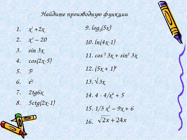 Найдите производную функции х3 +2х x-4 – 20 sin 3x cos(2x-5) 5x e2x 2tg6x 5ct...