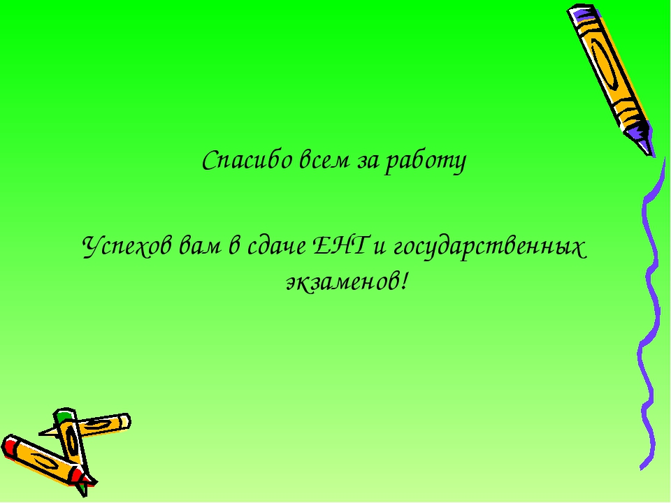 Спасибо всем за работу Успехов вам в сдаче ЕНТ и государственных экзаменов!