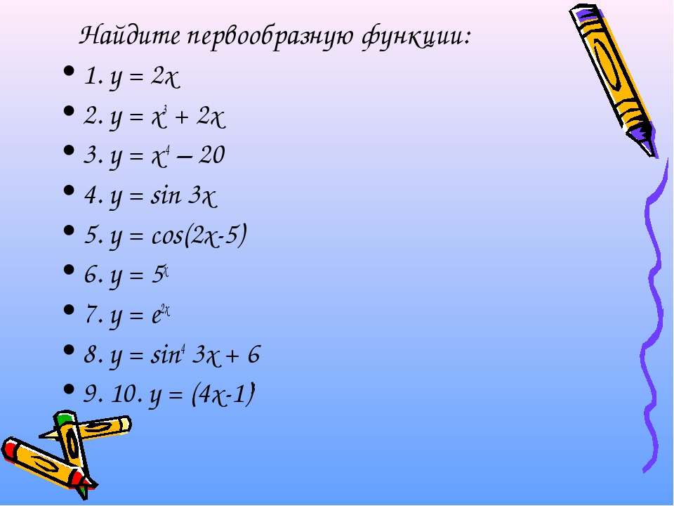 Найдите первообразную функции: 1. у = 2х 2. у = х3 + 2х 3. у = х-4 – 20 4. у...