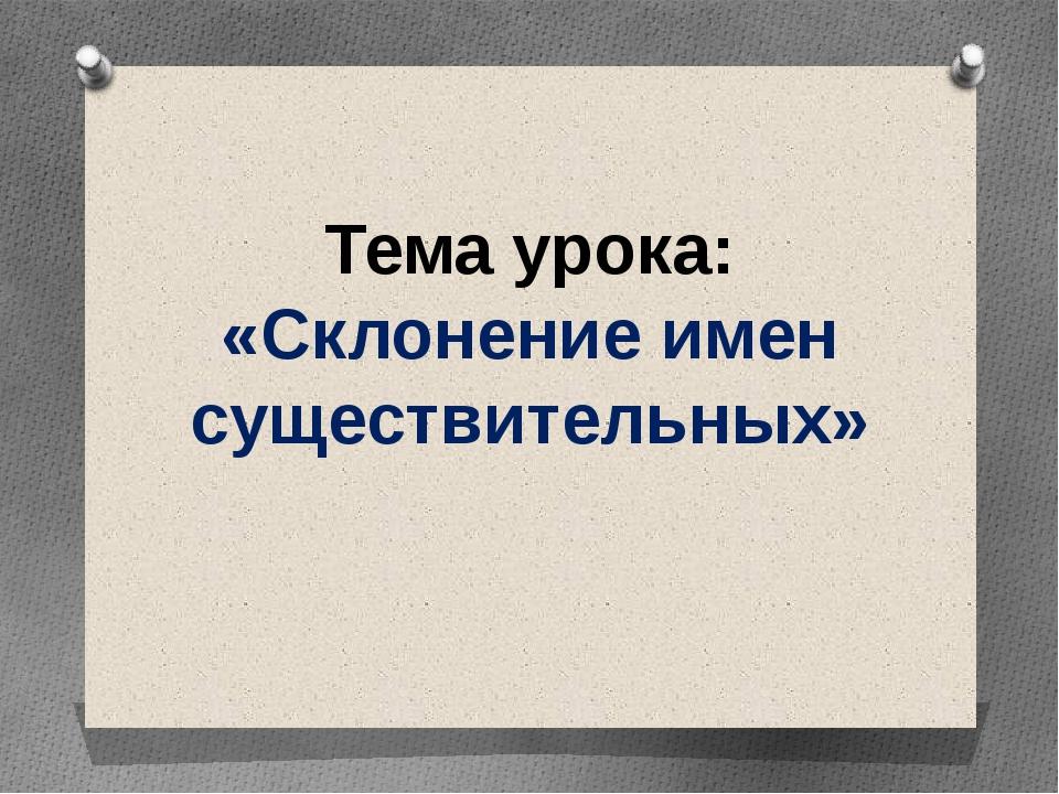 Тема урока: «Склонение имен существительных» Тема урока «Склонение имен суще...