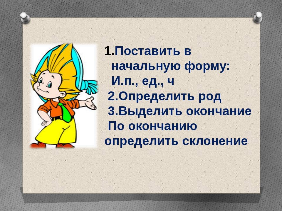 Поставить в начальную форму: И.п., ед., ч 2.Определить род 3.Выделить оконча...