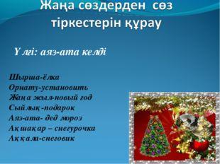 Үлгі: аяз-ата келді Шырша-ёлка Орнату-установить Жаңа жыл-новый год Сыйлық-по