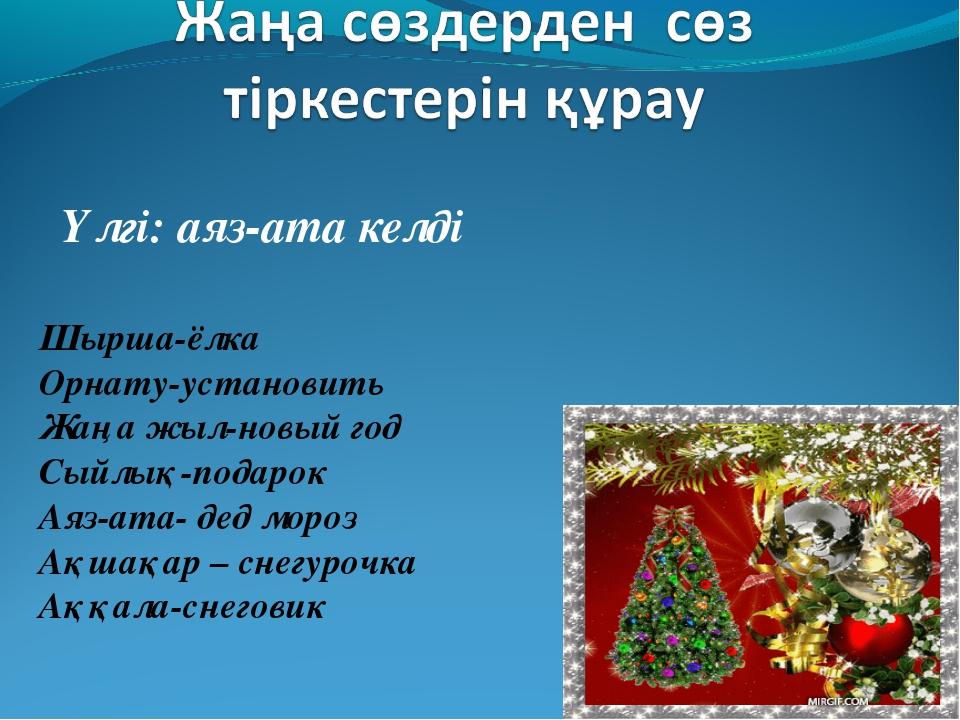 Үлгі: аяз-ата келді Шырша-ёлка Орнату-установить Жаңа жыл-новый год Сыйлық-по...