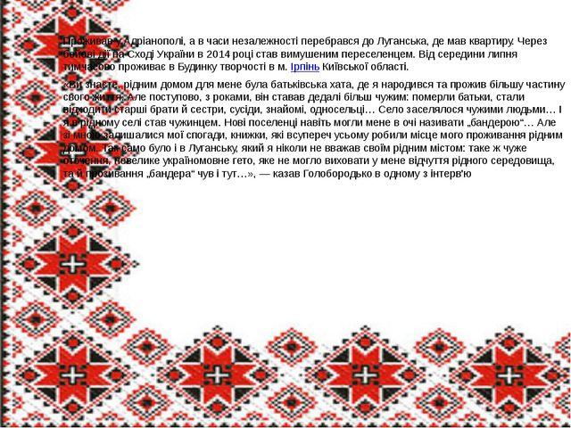 Проживав у Адріанополі, а в часи незалежності перебрався до Луганська, де мав...