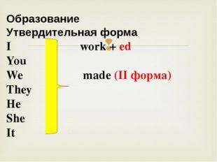 Образование Утвердительная форма I work + ed You We made (II форма) They He