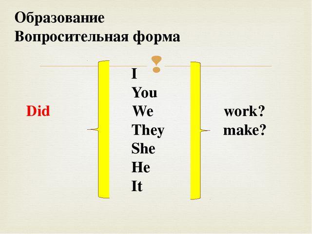 Образование Вопросительная форма I You Did We work? They make? She He It 
